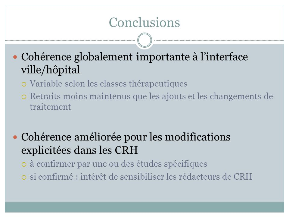 Conclusions Cohérence globalement importante à linterface ville/hôpital Variable selon les classes thérapeutiques Retraits moins maintenus que les ajo