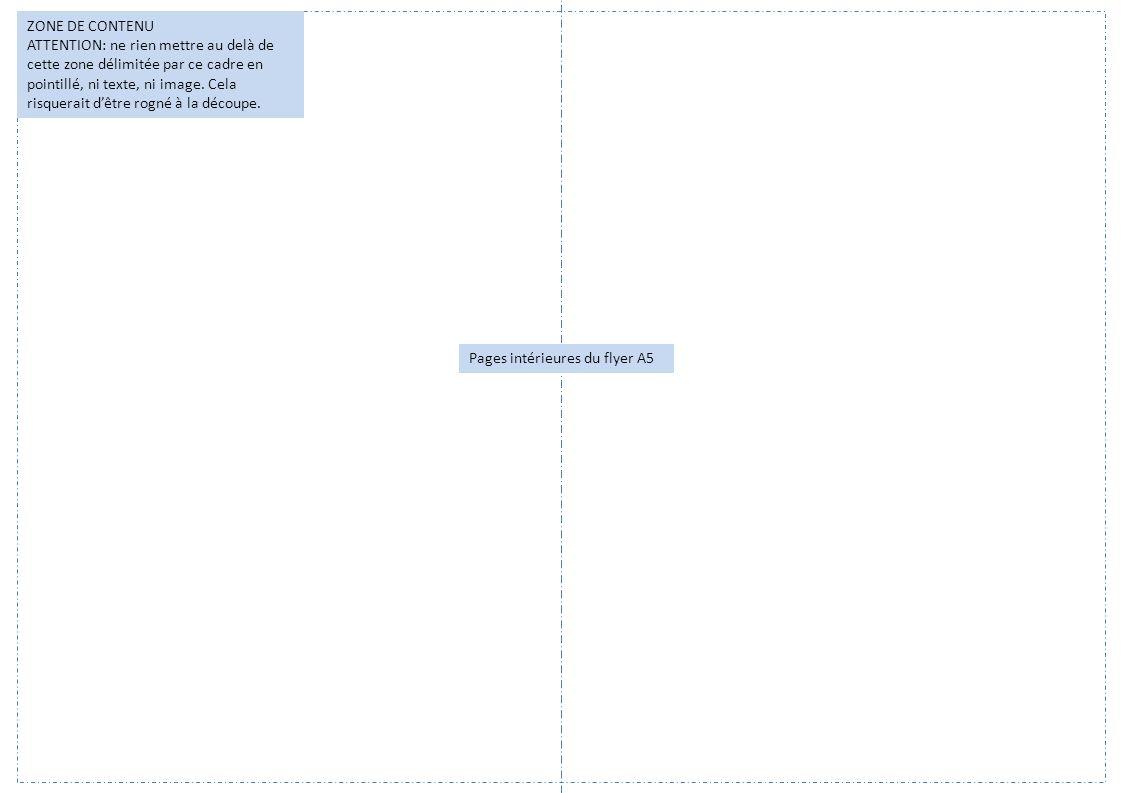 Pages intérieures du flyer A5 ZONE DE CONTENU ATTENTION: ne rien mettre au delà de cette zone délimitée par ce cadre en pointillé, ni texte, ni image.