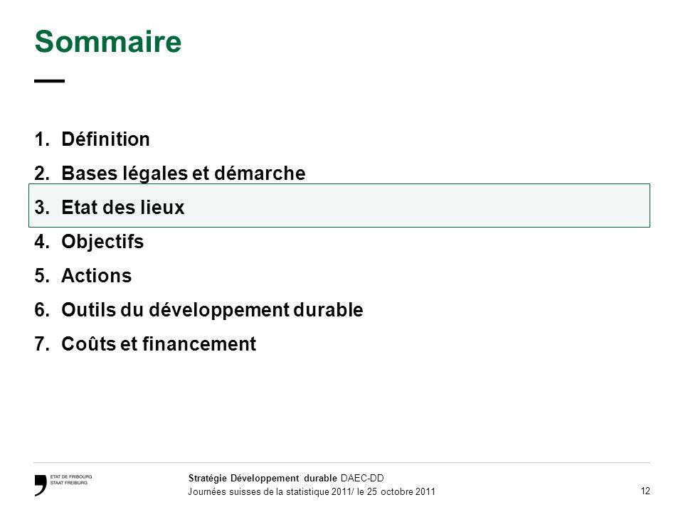 Stratégie Développement durable DAEC-DD Journées suisses de la statistique 2011/ le 25 octobre 2011 12 Sommaire 1.Définition 2.Bases légales et démarche 3.Etat des lieux 4.Objectifs 5.Actions 6.Outils du développement durable 7.Coûts et financement