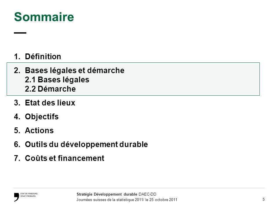 Stratégie Développement durable DAEC-DD Journées suisses de la statistique 2011/ le 25 octobre 2011 5 Sommaire 1.Définition 2.Bases légales et démarche 2.1 Bases légales 2.2 Démarche 3.Etat des lieux 4.Objectifs 5.Actions 6.Outils du développement durable 7.Coûts et financement
