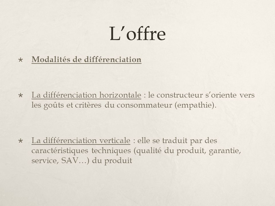 Loffre Modalités de différenciation La différenciation horizontale : le constructeur soriente vers les goûts et critères du consommateur (empathie). L