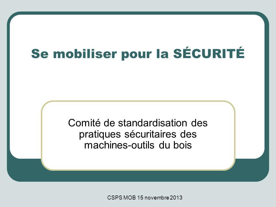 CSPS MOB 15 novembre 2013 Se mobiliser pour la SÉCURITÉ Comité de standardisation des pratiques sécuritaires des machines-outils du bois