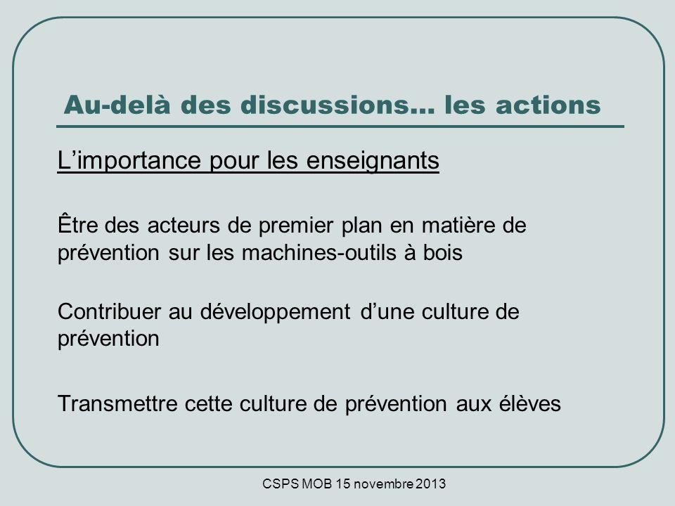 CSPS MOB 15 novembre 2013 Au-delà des discussions… les actions Limportance pour les enseignants Être des acteurs de premier plan en matière de prévention sur les machines-outils à bois Contribuer au développement dune culture de prévention Transmettre cette culture de prévention aux élèves