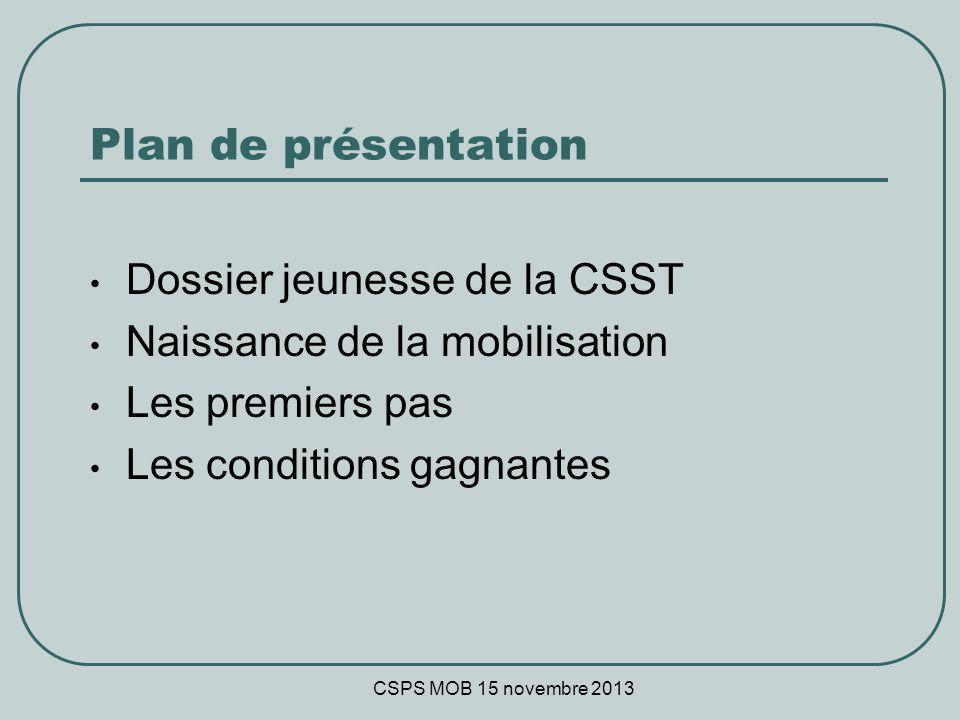 CSPS MOB 15 novembre 2013 Plan de présentation Dossier jeunesse de la CSST Naissance de la mobilisation Les premiers pas Les conditions gagnantes