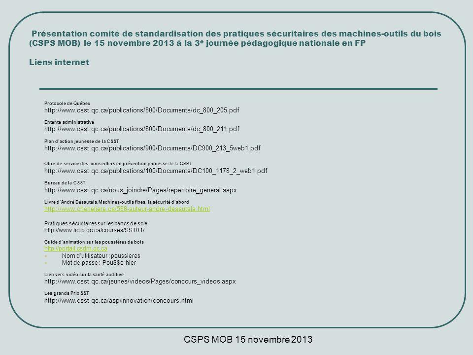 CSPS MOB 15 novembre 2013 Présentation comité de standardisation des pratiques sécuritaires des machines-outils du bois (CSPS MOB) le 15 novembre 2013 à la 3 e journée pédagogique nationale en FP Liens internet Protocole de Québec http://www.csst.qc.ca/publications/800/Documents/dc_800_205.pdf Entente administrative http://www.csst.qc.ca/publications/800/Documents/dc_800_211.pdf Plan daction jeunesse de la CSST http://www.csst.qc.ca/publications/900/Documents/DC900_213_5web1.pdf Offre de service des conseillers en prévention jeunesse de la CSST http://www.csst.qc.ca/publications/100/Documents/DC100_1178_2_web1.pdf Bureau de la CSST http://www.csst.qc.ca/nous_joindre/Pages/repertoire_general.aspx Livre dAndré Désautels,Machines-outils fixes, la sécurité dabord http://www.cheneliere.ca/588-auteur-andre-desautels.html Pratiques sécuritaires sur les bancs de scie http://www.ticfp.qc.ca/courses/SST01/ Guide danimation sur les poussières de bois http://portail.csdm.qc.ca Nom dutilisateur : poussieres Mot de passe : Pou$$e-hier Lien vers vidéo sur la santé auditive http://www.csst.qc.ca/jeunes/videos/Pages/concours_videos.aspx Les grands Prix SST http://www.csst.qc.ca/asp/innovation/concours.html