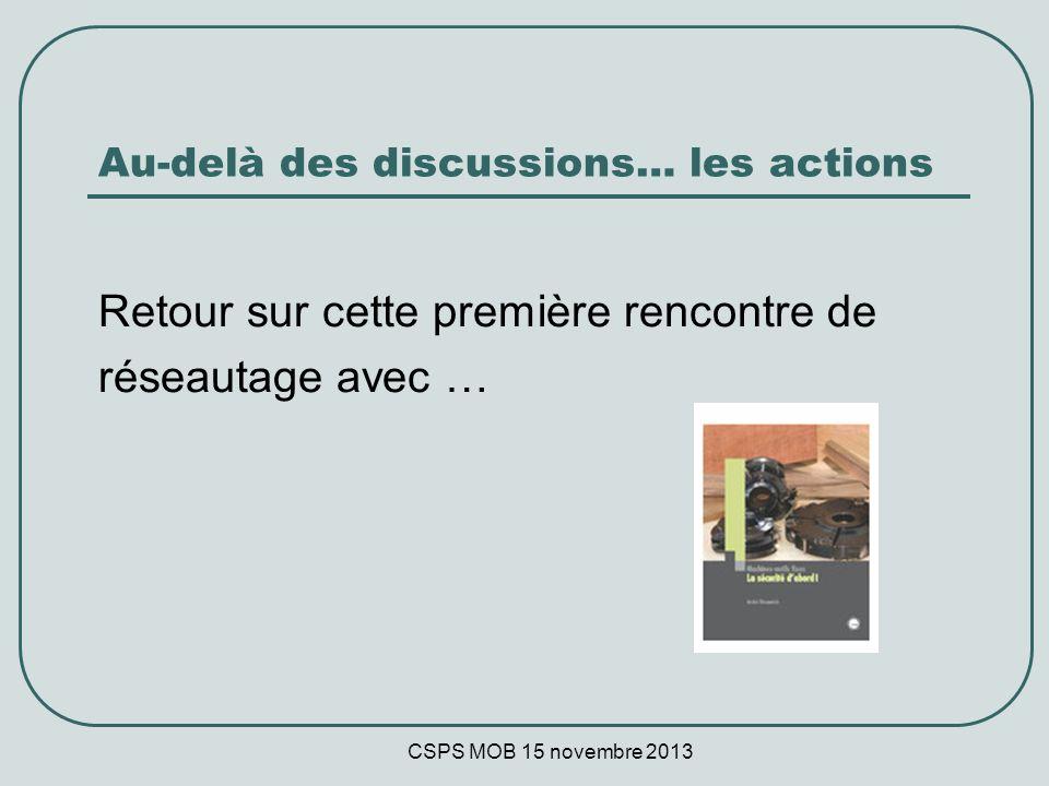 CSPS MOB 15 novembre 2013 Au-delà des discussions… les actions Retour sur cette première rencontre de réseautage avec …