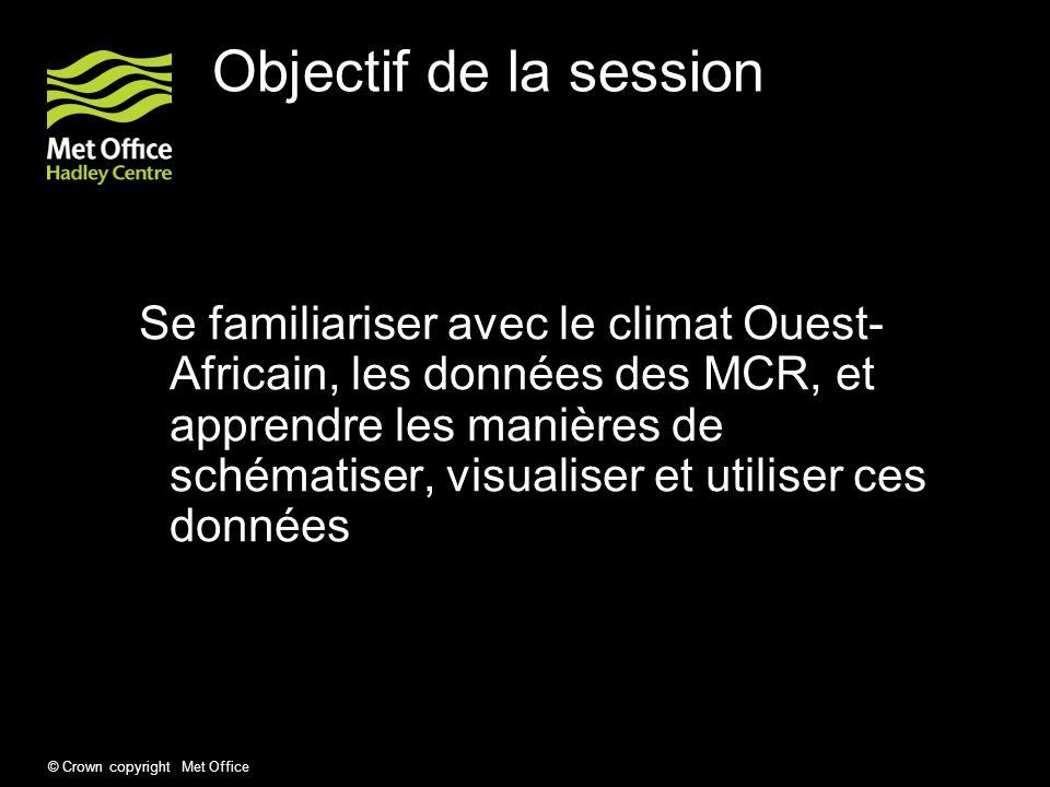 © Crown copyright Met Office Objectif de la session Se familiariser avec le climat Ouest- Africain, les données des MCR, et apprendre les manières de