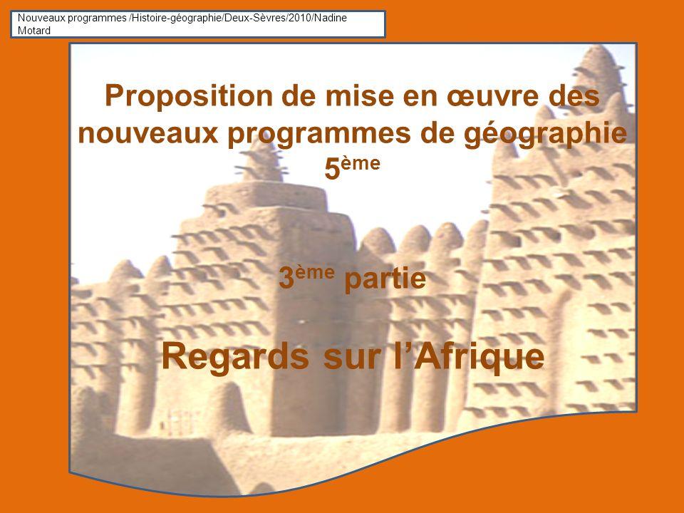 Proposition de mise en œuvre des nouveaux programmes de géographie 5 ème 3 ème partie Regards sur lAfrique Nouveaux programmes /Histoire-géographie/Deux-Sèvres/2010/Nadine Motard