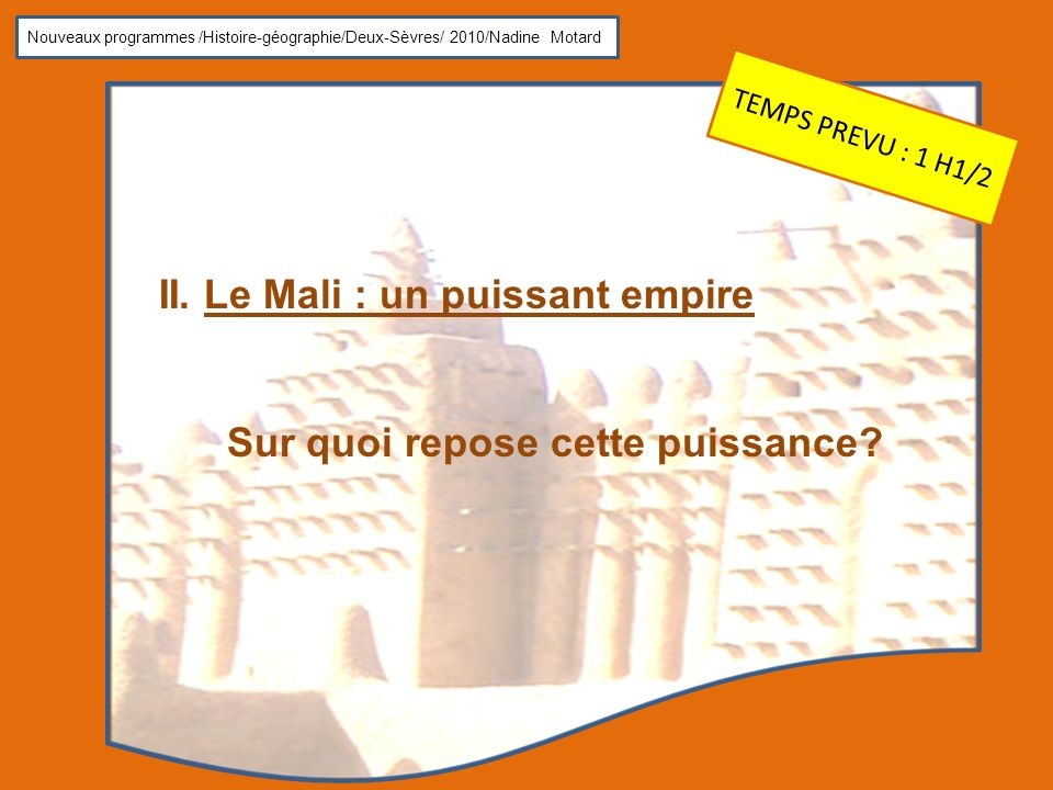 Nouveaux programmes /Histoire-géographie/Deux-Sèvres/ 2010/Nadine Motard II. Le Mali : un puissant empire Sur quoi repose cette puissance? TEMPS PREVU