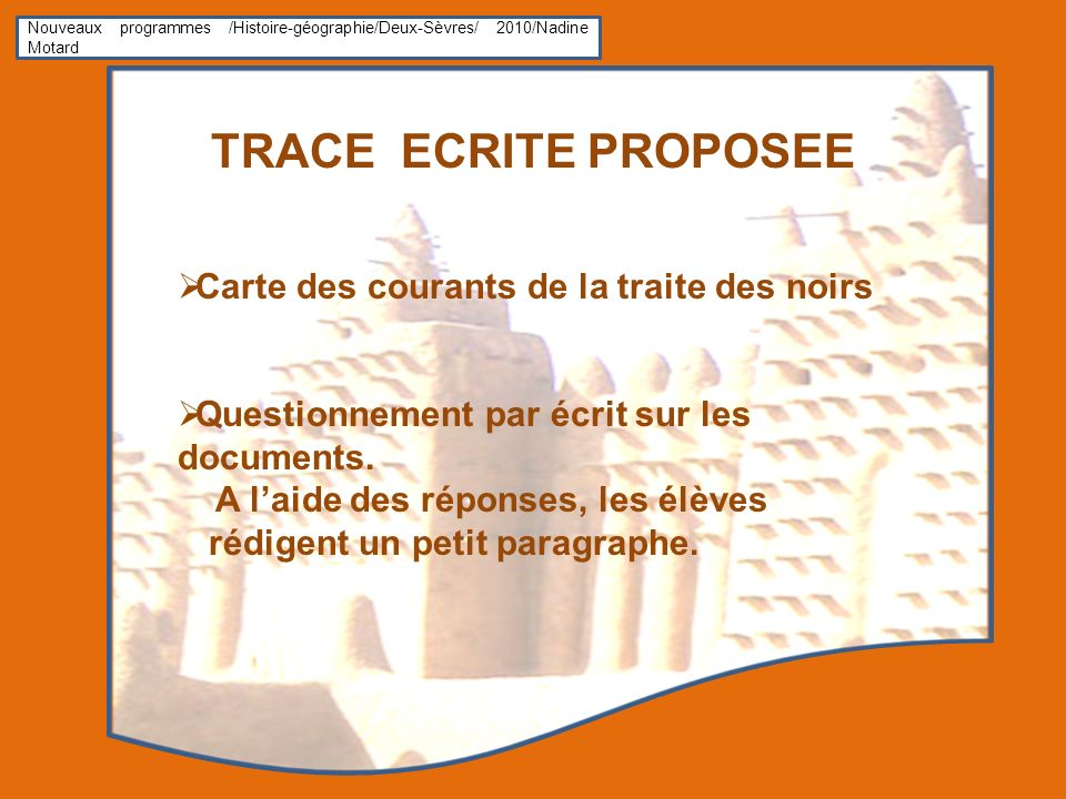 Nouveaux programmes /Histoire-géographie/Deux-Sèvres/ 2010/Nadine Motard TRACE ECRITE PROPOSEE Carte des courants de la traite des noirs Questionnement par écrit sur les documents.