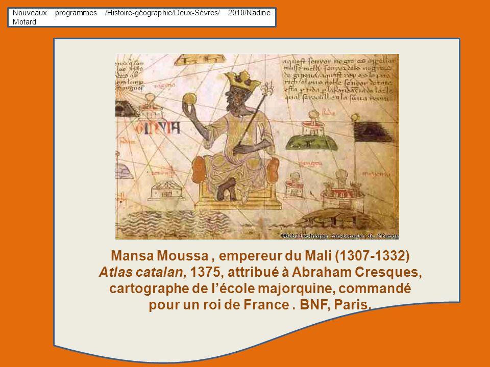 Nouveaux programmes /Histoire-géographie/Deux-Sèvres/ 2010/Nadine Motard Mansa Moussa, empereur du Mali (1307-1332) Atlas catalan, 1375, attribué à Abraham Cresques, cartographe de lécole majorquine, commandé pour un roi de France.