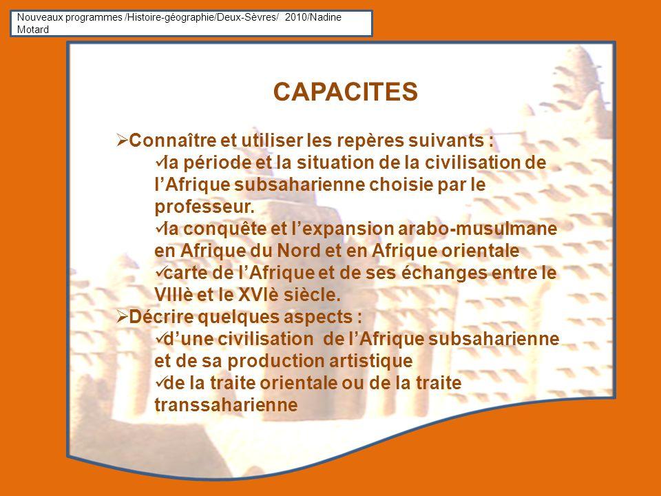 Nouveaux programmes /Histoire-géographie/Deux-Sèvres/ 2010/Nadine Motard CAPACITES Connaître et utiliser les repères suivants : la période et la situation de la civilisation de lAfrique subsaharienne choisie par le professeur.