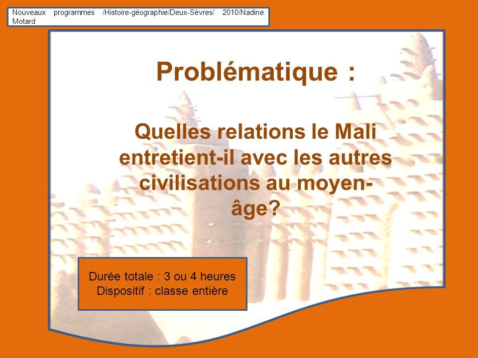 Nouveaux programmes /Histoire-géographie/Deux-Sèvres/ 2010/Nadine Motard Problématique : Quelles relations le Mali entretient-il avec les autres civilisations au moyen- âge.