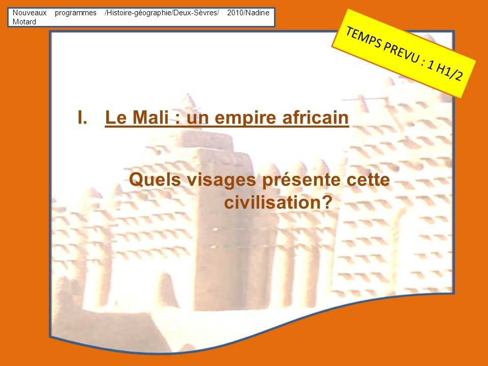 Nouveaux programmes /Histoire-géographie/Deux-Sèvres/ 2010/Nadine Motard I.Le Mali : un empire africain Quels visages présente cette civilisation? TEM