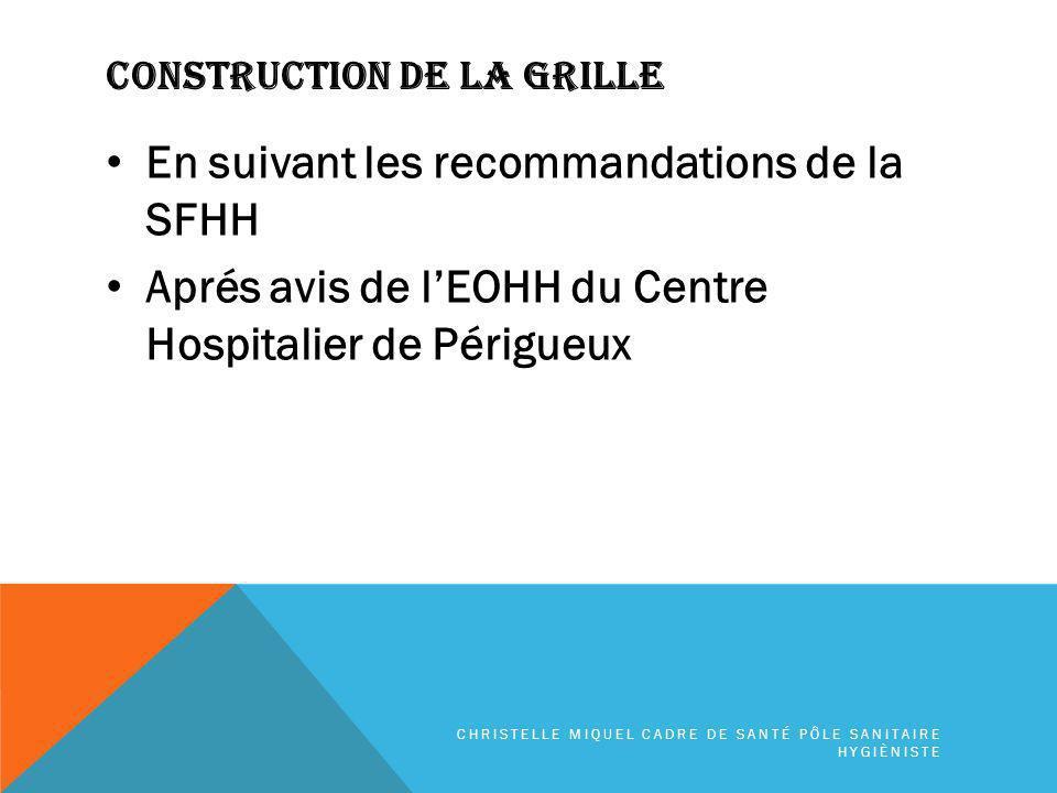 CONSTRUCTION DE LA GRILLE En suivant les recommandations de la SFHH Aprés avis de lEOHH du Centre Hospitalier de Périgueux CHRISTELLE MIQUEL CADRE DE SANTÉ PÔLE SANITAIRE HYGIÈNISTE