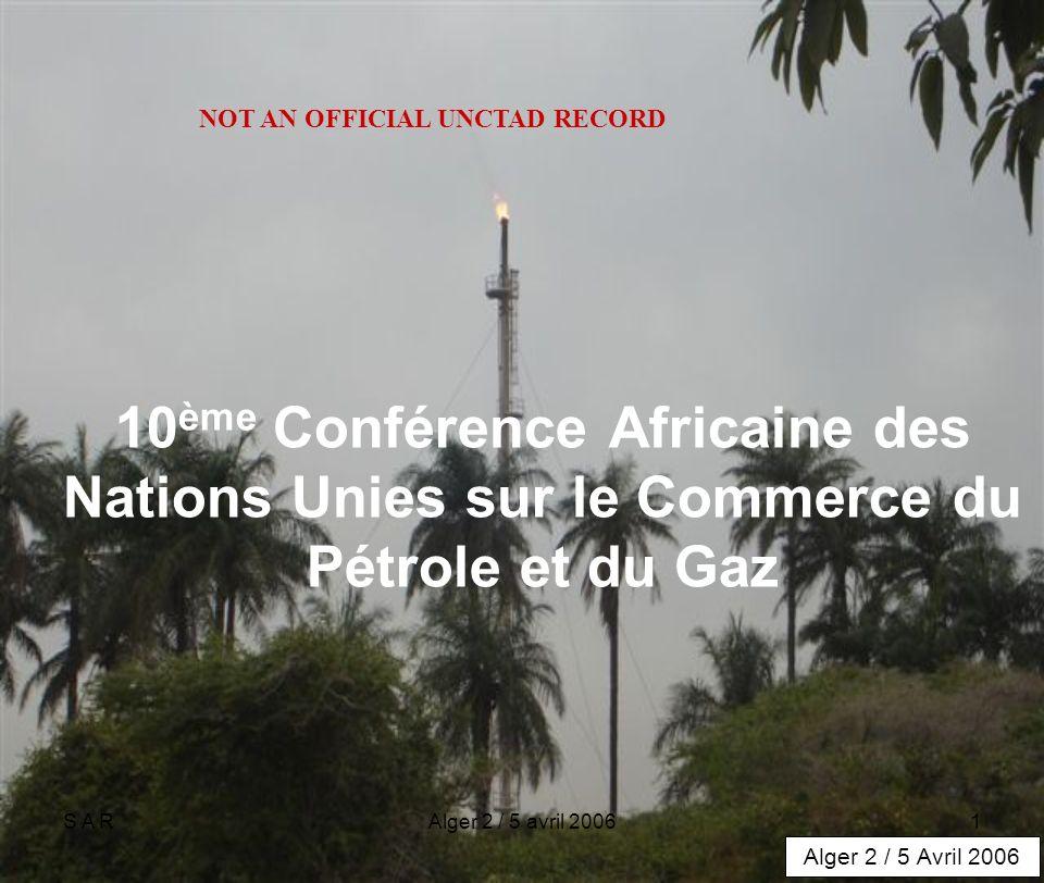 S A RAlger 2 / 5 avril 20061 10 ème Conférence Africaine des Nations Unies sur le Commerce du Pétrole et du Gaz Alger 2 / 5 Avril 2006 NOT AN OFFICIAL UNCTAD RECORD