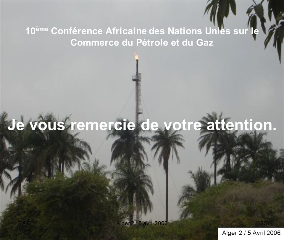 S A RAlger 2 / 5 avril 200625 10 ème Conférence Africaine des Nations Unies sur le Commerce du Pétrole et du Gaz Je vous remercie de votre attention.