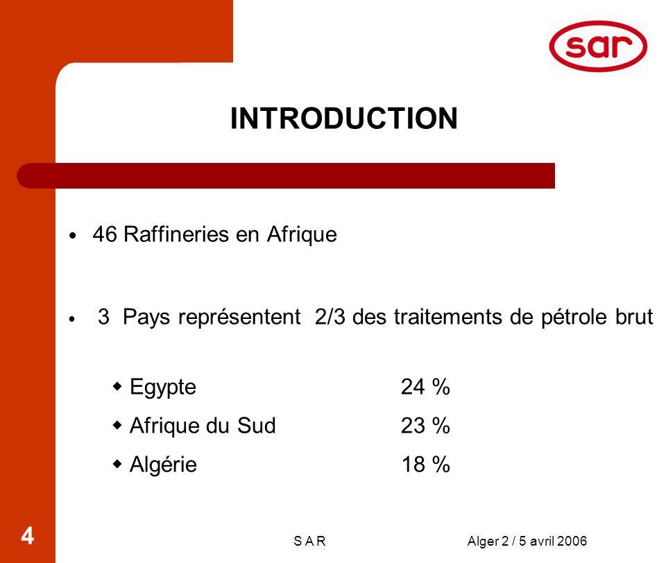 S A RAlger 2 / 5 avril 2006 4 INTRODUCTION 46 Raffineries en Afrique 3 Pays représentent 2/3 des traitements de pétrole brut Egypte 24 % Afrique du Sud 23 % Algérie 18 %