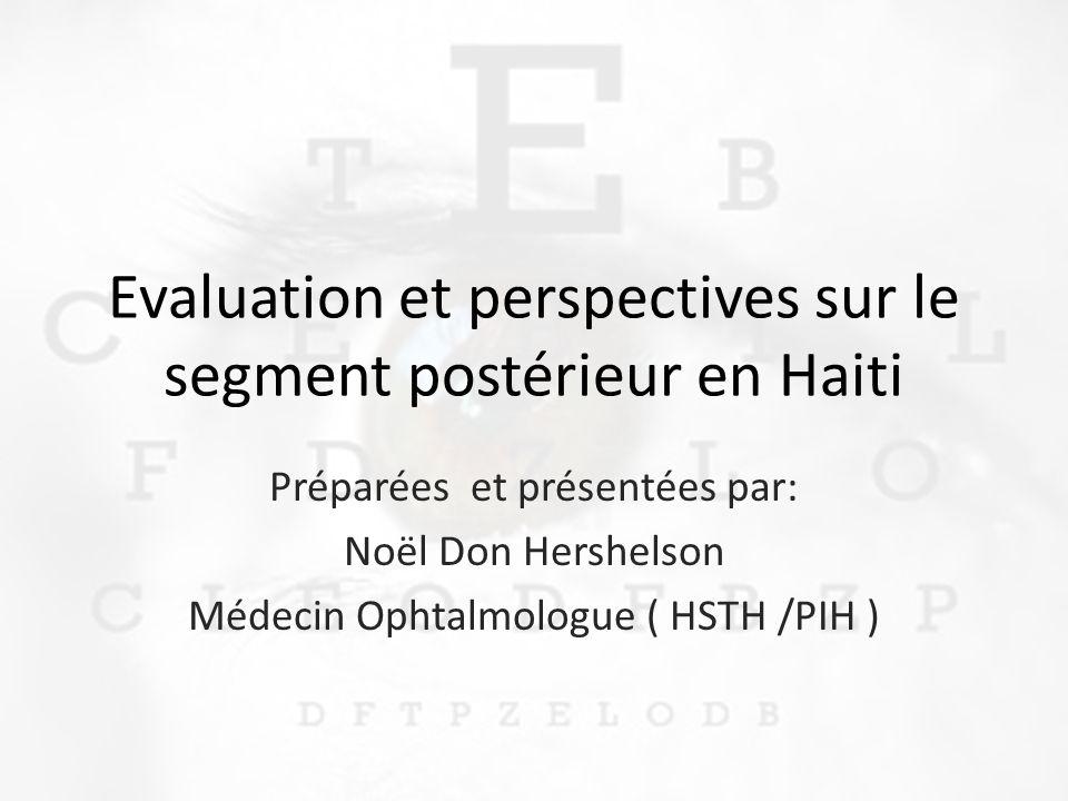 Evaluation et perspectives sur le segment postérieur en Haiti Préparées et présentées par: Noël Don Hershelson Médecin Ophtalmologue ( HSTH /PIH )