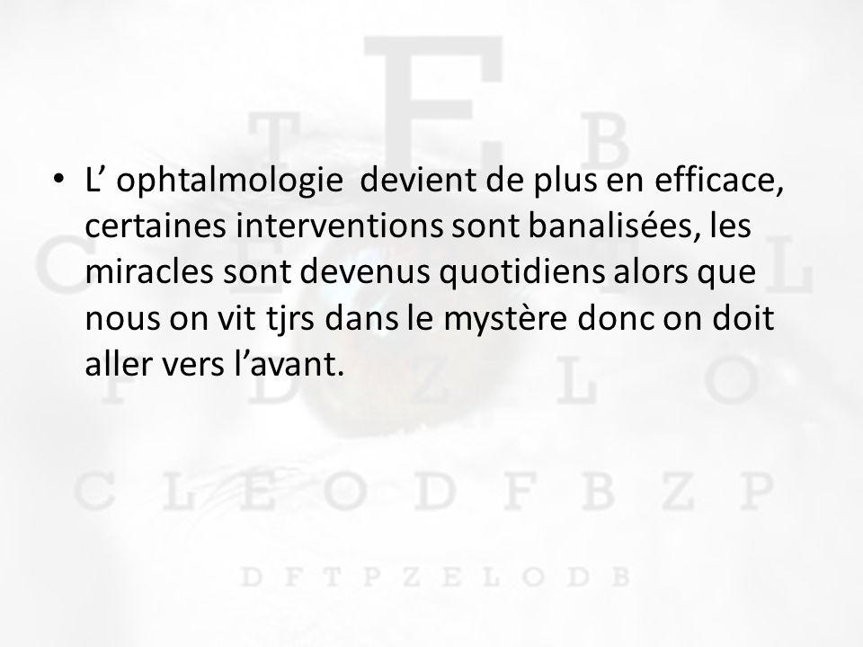 L ophtalmologie devient de plus en efficace, certaines interventions sont banalisées, les miracles sont devenus quotidiens alors que nous on vit tjrs dans le mystère donc on doit aller vers lavant.