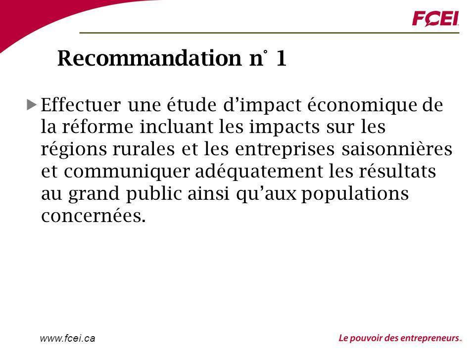 www.fcei.ca Recommandation n° 1 Effectuer une étude dimpact économique de la réforme incluant les impacts sur les régions rurales et les entreprises saisonnières et communiquer adéquatement les résultats au grand public ainsi quaux populations concernées.