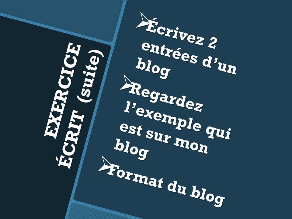 EXERCICE ÉCRIT (suite) Écrivez 2 entrées dun blog Écrivez 2 entrées dun blog Regardez lexemple qui est sur mon blog Regardez lexemple qui est sur mon