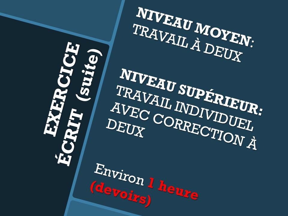EXERCICE ÉCRIT (suite) NIVEAU MOYEN: TRAVAIL À DEUX NIVEAU SUPÉRIEUR: TRAVAIL INDIVIDUEL AVEC CORRECTION À DEUX Environ 1 heure (devoirs)
