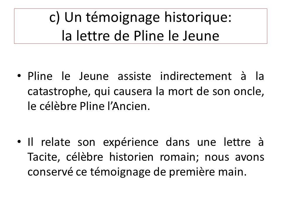 c) Un témoignage historique: la lettre de Pline le Jeune Pline le Jeune assiste indirectement à la catastrophe, qui causera la mort de son oncle, le célèbre Pline lAncien.