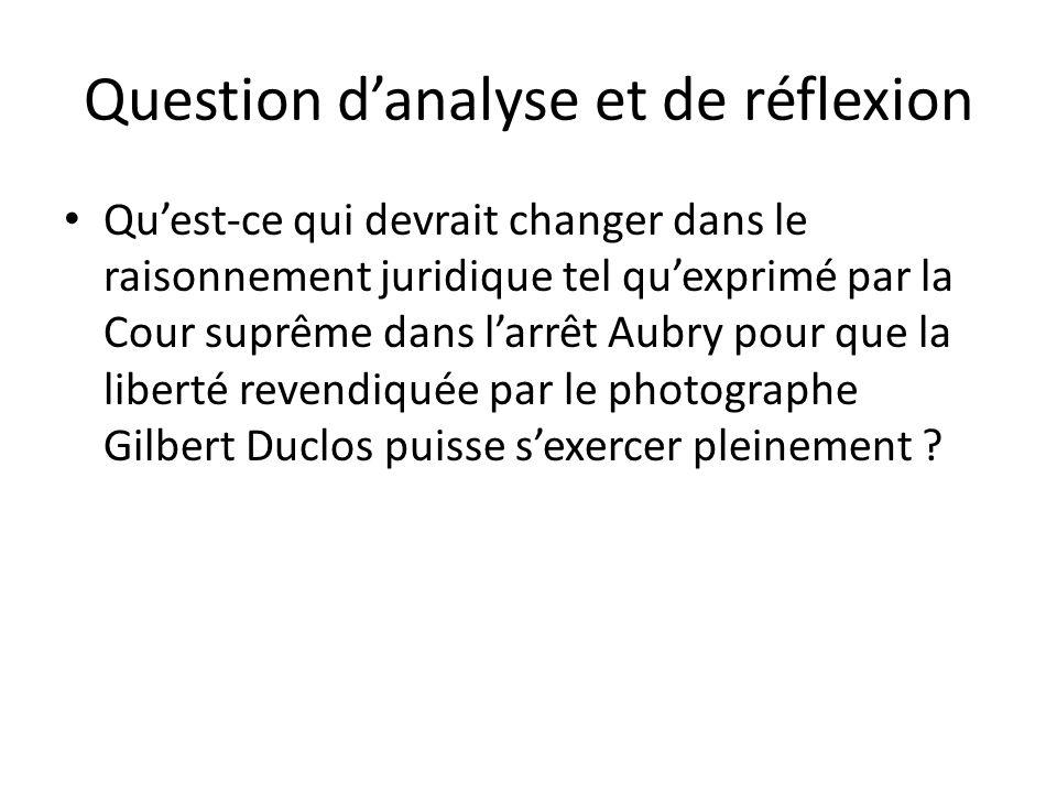 Question danalyse et de réflexion Quest-ce qui devrait changer dans le raisonnement juridique tel quexprimé par la Cour suprême dans larrêt Aubry pour que la liberté revendiquée par le photographe Gilbert Duclos puisse sexercer pleinement