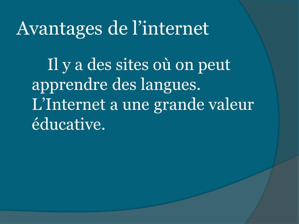 Avantages de linternet Il y a des sites où on peut apprendre des langues. LInternet a une grande valeur éducative.