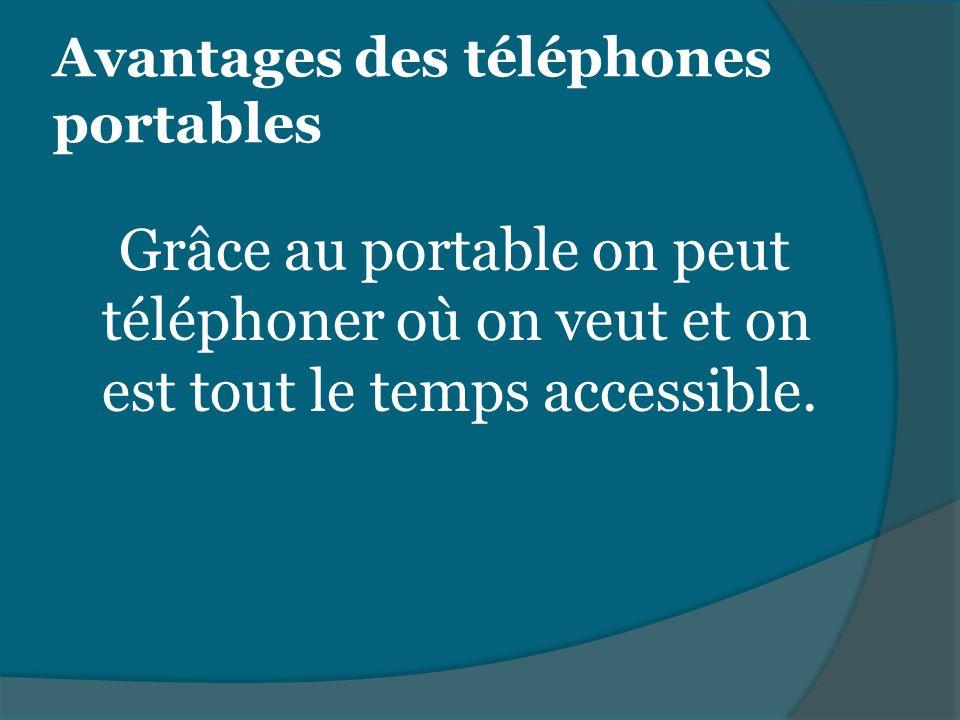 Avantages des téléphones portables Grâce au portable on peut téléphoner où on veut et on est tout le temps accessible.