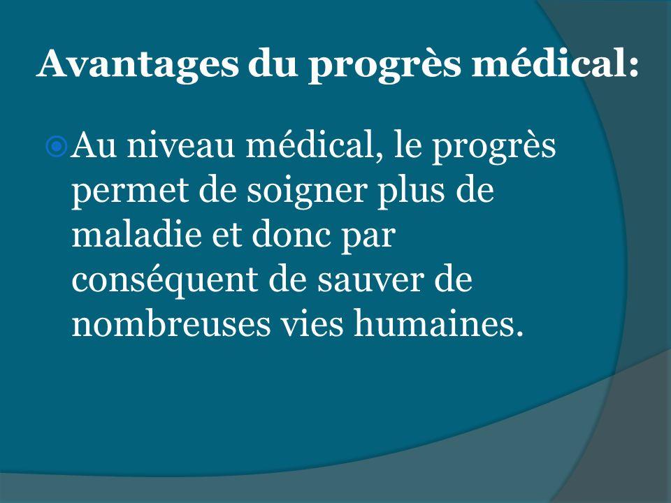 Avantages du progrès médical: Au niveau médical, le progrès permet de soigner plus de maladie et donc par conséquent de sauver de nombreuses vies huma