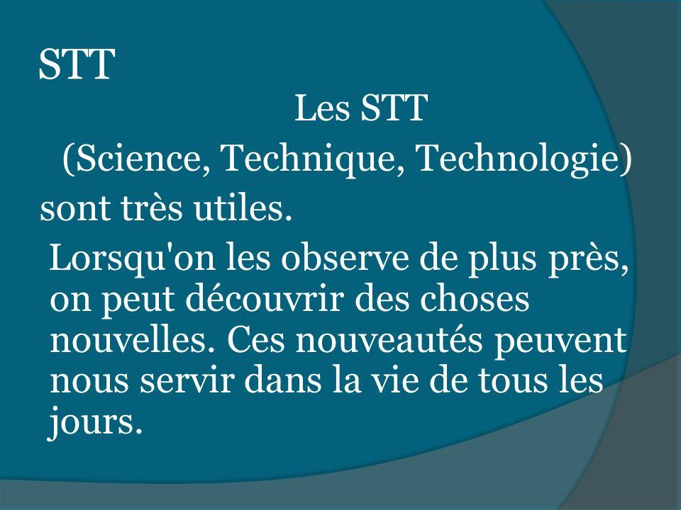 STT Les STT (Science, Technique, Technologie) sont très utiles. Lorsqu'on les observe de plus près, on peut découvrir des choses nouvelles. Ces nouvea