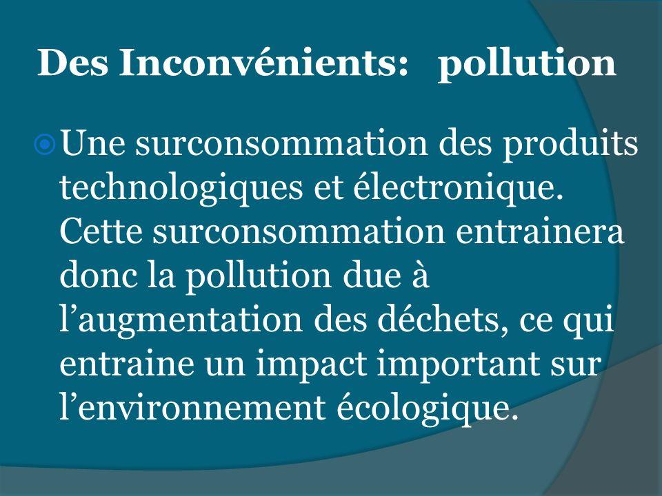 Des Inconvénients: pollution Une surconsommation des produits technologiques et électronique. Cette surconsommation entrainera donc la pollution due à
