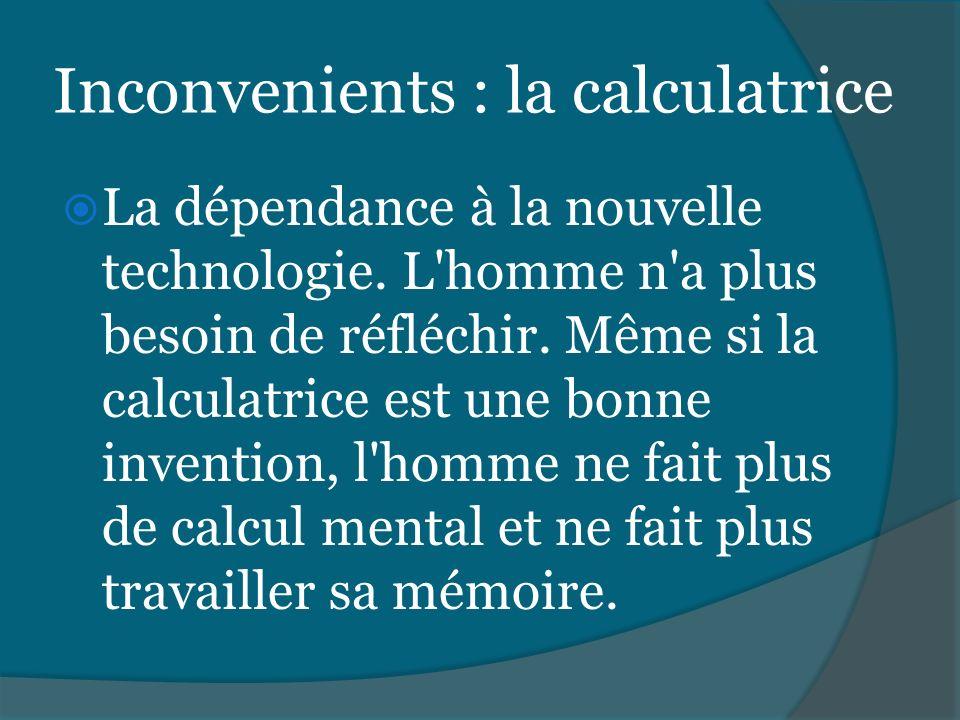 Inconvenients : la calculatrice La dépendance à la nouvelle technologie. L'homme n'a plus besoin de réfléchir. Même si la calculatrice est une bonne i