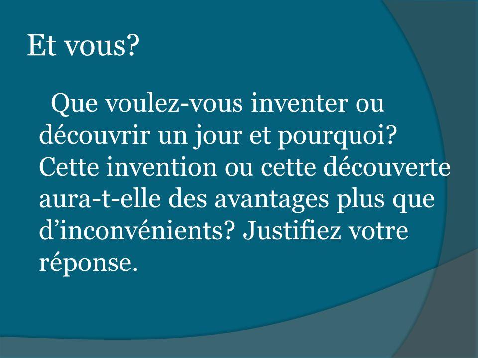 Et vous? Que voulez-vous inventer ou découvrir un jour et pourquoi? Cette invention ou cette découverte aura-t-elle des avantages plus que dinconvénie