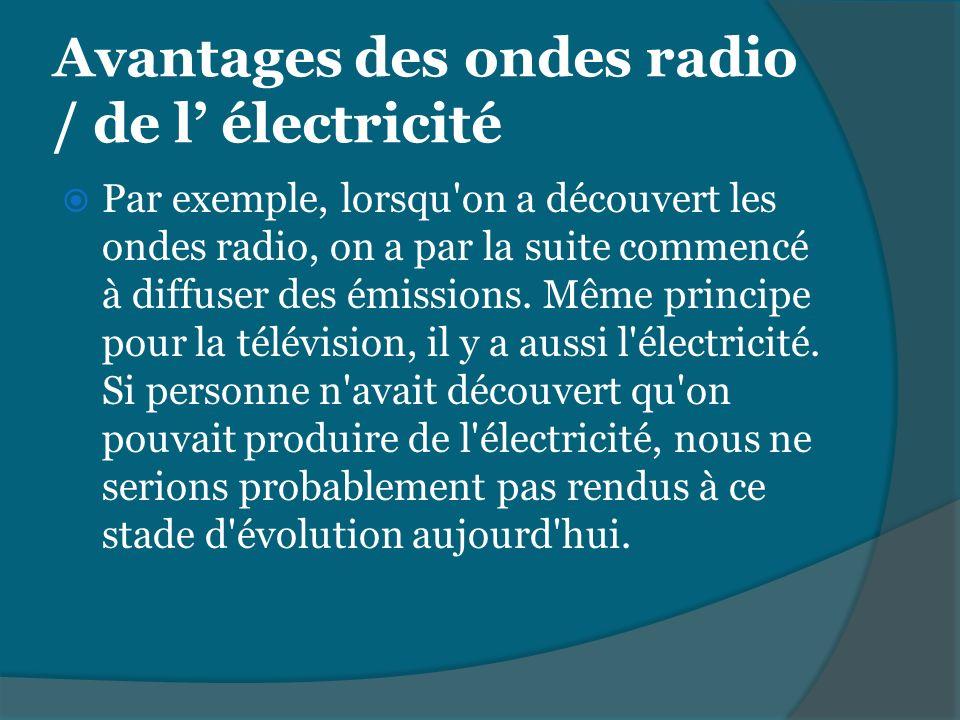 Avantages des ondes radio / de l électricité Par exemple, lorsqu'on a découvert les ondes radio, on a par la suite commencé à diffuser des émissions.