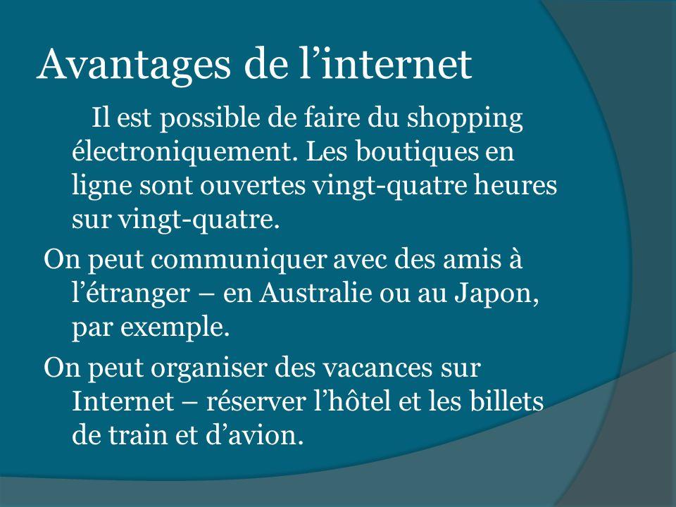 Avantages de linternet Il est possible de faire du shopping électroniquement. Les boutiques en ligne sont ouvertes vingt-quatre heures sur vingt-quatr