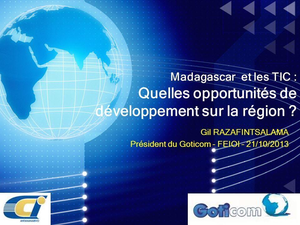Gil RAZAFINTSALAMA Président du Goticom - FEIOI – 21/10/2013 Madagascar et les TIC : Madagascar et les TIC : Quelles opportunités de développement sur