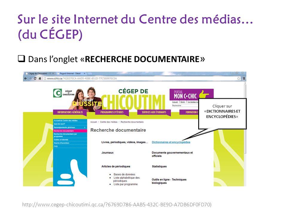 Sur le site Internet du Centre des médias… (du CÉGEP) Dans longlet «RECHERCHE DOCUMENTAIRE » http://www.cegep-chicoutimi.qc.ca/ 6769D786-AAB5-432C-BE9D-A7DB6DF0FD70) Cliquer sur «DICTIONNAIRES ET ENCYCLOPÉDIES»