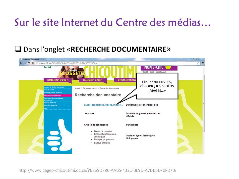 Sur le site Internet du Centre des médias… Dans longlet «RECHERCHE DOCUMENTAIRE » http://www.cegep-chicoutimi.qc.ca/ 6769D786-AAB5-432C-BE9D-A7DB6DF0FD70 ) Cliquer sur «LIVRES, PÉRIODIQUES, VIDÉOS, IMAGES…»