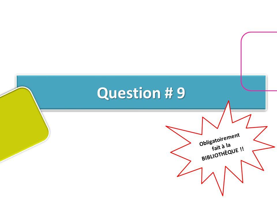 Question # 9 Obligatoirement fait à la BIBLIOTHÈQUE !!