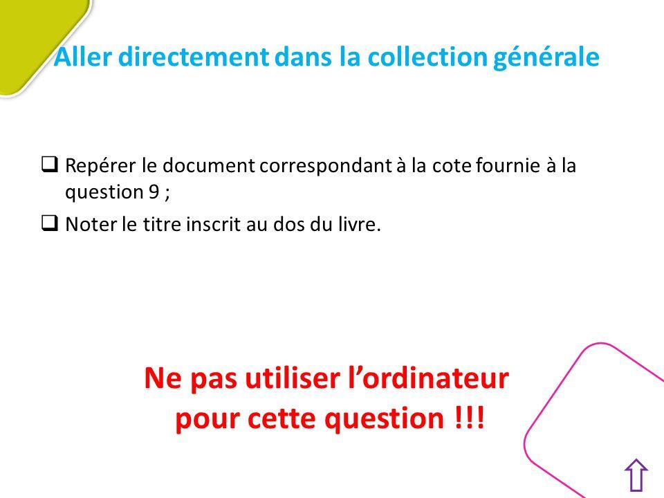 Aller directement dans la collection générale Repérer le document correspondant à la cote fournie à la question 9 ; Noter le titre inscrit au dos du livre.