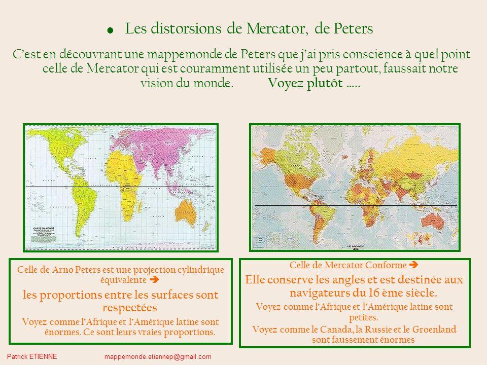 Patrick ETIENNE mappemonde.etiennep@gmail.com Les distorsions de Mercator, de Peters Cest en découvrant une mappemonde de Peters que jai pris conscience à quel point celle de Mercator qui est couramment utilisée un peu partout, faussait notre vision du monde.