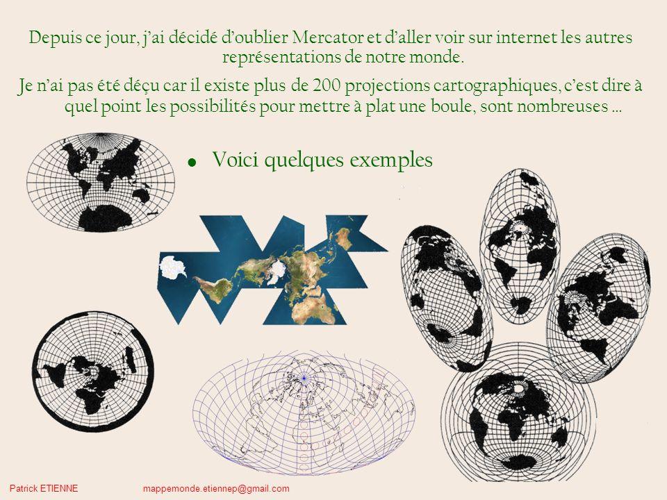 Patrick ETIENNE mappemonde.etiennep@gmail.com Depuis ce jour, jai décidé doublier Mercator et daller voir sur internet les autres représentations de notre monde.