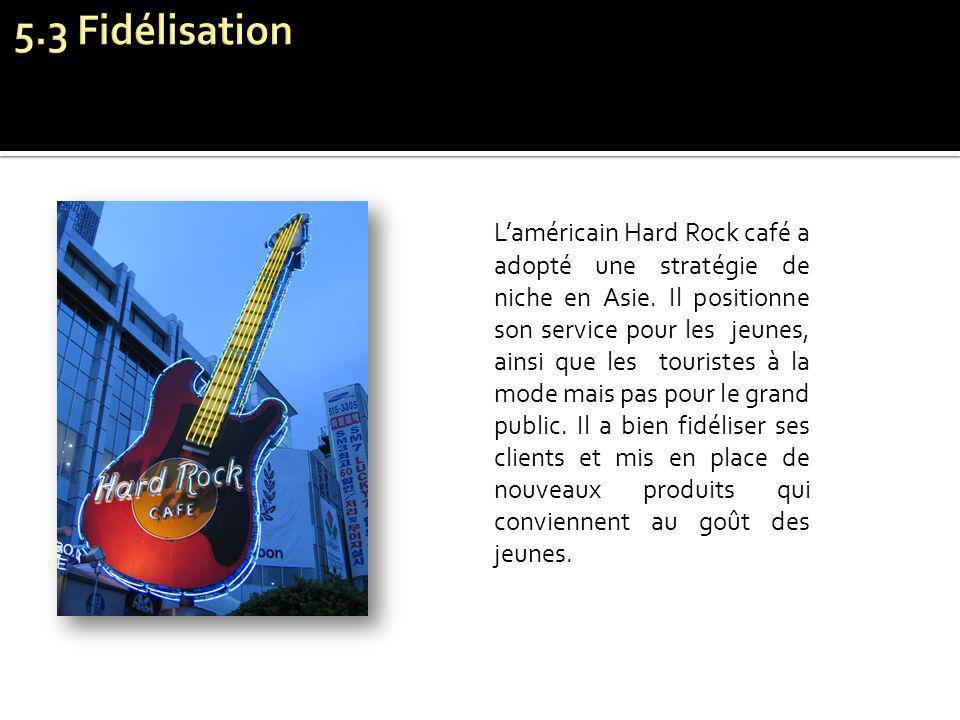 Laméricain Hard Rock café a adopté une stratégie de niche en Asie. Il positionne son service pour les jeunes, ainsi que les touristes à la mode mais p