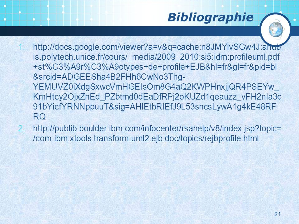 Bibliographie 1.http://docs.google.com/viewer a=v&q=cache:n8JMYlvSGw4J:anub is.polytech.unice.fr/cours/_media/2009_2010:si5:idm:profileuml.pdf +st%C3%A9r%C3%A9otypes+de+profile+EJB&hl=fr&gl=fr&pid=bl &srcid=ADGEESha4B2FHh6CwNo3Thg- YEMUVZ0iXdgSxwcVmHGEIsOm8G4aQ2KWPHnxjjQR4PSEYw_ KmHtcy2OjxZnEd_PZbtmd0dEaDfRPj2oKUZd1qeauzz_vFH2nIa3c 91bYicfYRNNppuuT&sig=AHIEtbRIEfJ9L53sncsLywA1g4kE48RF RQ 2.http://publib.boulder.ibm.com/infocenter/rsahelp/v8/index.jsp topic= /com.ibm.xtools.transform.uml2.ejb.doc/topics/rejbprofile.html 21