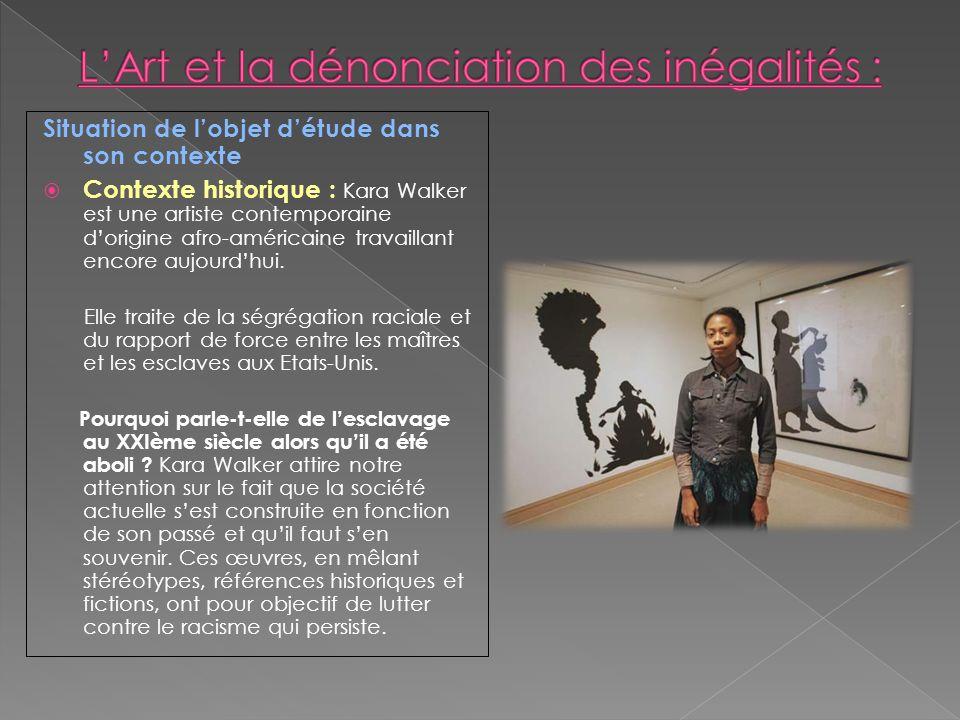 Situation de lobjet détude dans son contexte Contexte historique : Kara Walker est une artiste contemporaine dorigine afro-américaine travaillant enco