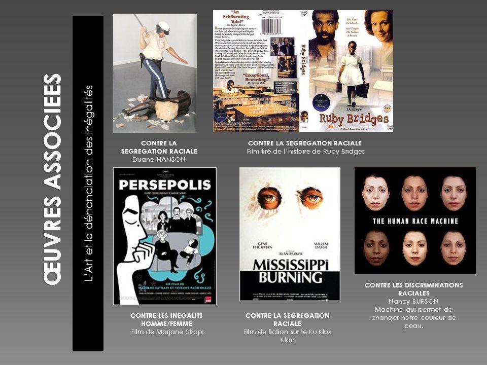 LArt et la dénonciation des inégalités CONTRE LA SEGREGATION RACIALE Duane HANSON CONTRE LA SEGREGATION RACIALE Film tiré de lhistoire de Ruby Bridges CONTRE LES INEGALITS HOMME/FEMME Film de Marjane Strapi CONTRE LA SEGREGATION RACIALE Film de fiction sur le Ku Klux Klan CONTRE LES DISCRIMINATIONS RACIALES Nancy BURSON Machine qui permet de changer notre couleur de peau.