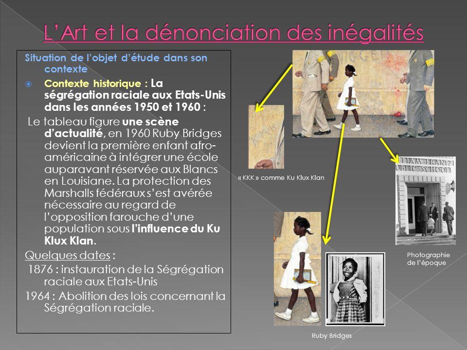 Situation de lobjet détude dans son contexte Contexte historique : La ségrégation raciale aux Etats-Unis dans les années 1950 et 1960 : Le tableau figure une scène dactualité, en 1960 Ruby Bridges devient la première enfant afro- américaine à intégrer une école auparavant réservée aux Blancs en Louisiane.